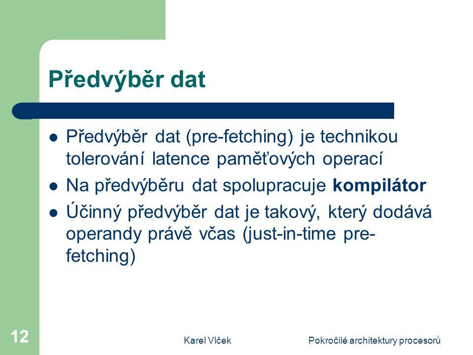 Karel VlčekPokročilé architektury procesorů 12 Předvýběr dat Předvýběr dat (pre-fetching) je technikou tolerování latence paměťových operací Na předvýběru dat spolupracuje kompilátor Účinný předvýběr dat je takový, který dodává operandy právě včas (just-in-time pre- fetching)