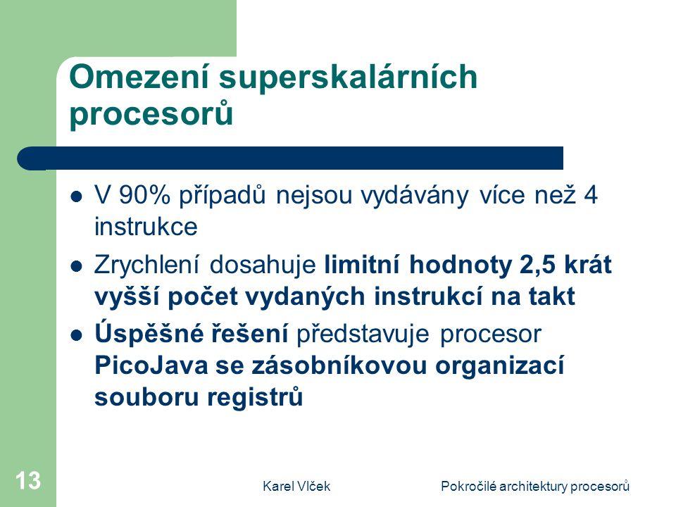 Karel VlčekPokročilé architektury procesorů 13 Omezení superskalárních procesorů V 90% případů nejsou vydávány více než 4 instrukce Zrychlení dosahuje limitní hodnoty 2,5 krát vyšší počet vydaných instrukcí na takt Úspěšné řešení představuje procesor PicoJava se zásobníkovou organizací souboru registrů