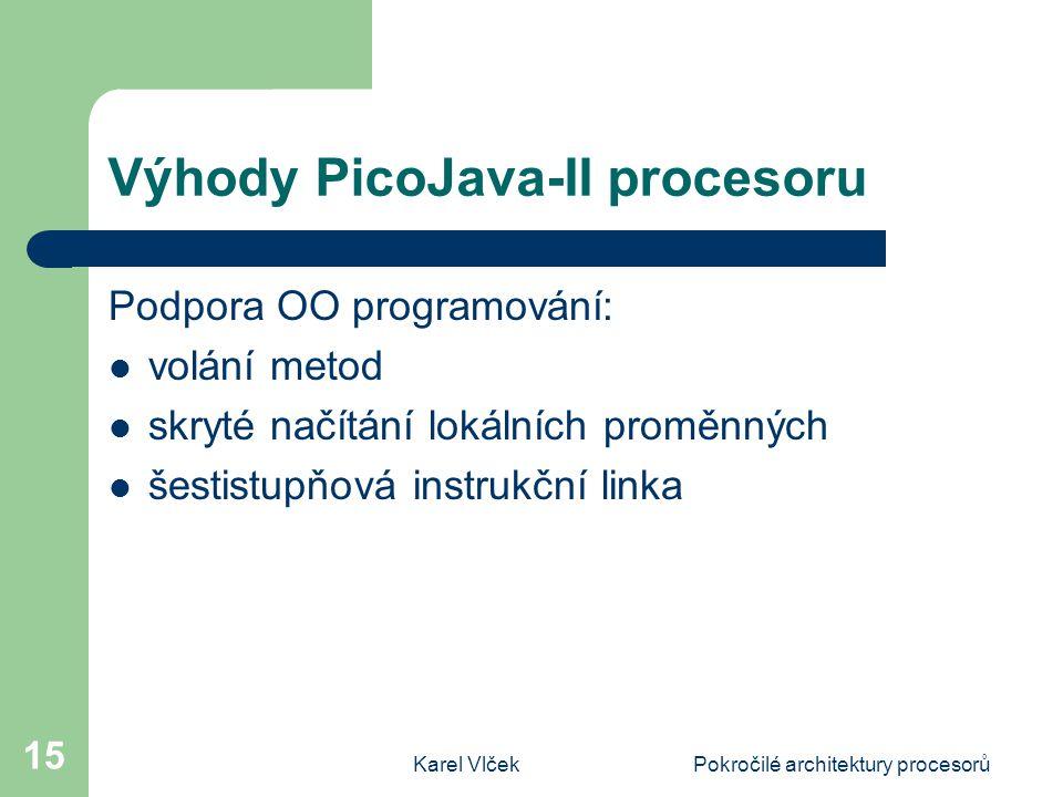 Karel VlčekPokročilé architektury procesorů 15 Výhody PicoJava-II procesoru Podpora OO programování: volání metod skryté načítání lokálních proměnných šestistupňová instrukční linka