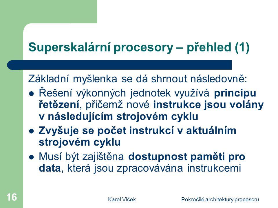 Karel VlčekPokročilé architektury procesorů 16 Superskalární procesory – přehled (1) Základní myšlenka se dá shrnout následovně: Řešení výkonných jednotek využívá principu řetězení, přičemž nové instrukce jsou volány v následujícím strojovém cyklu Zvyšuje se počet instrukcí v aktuálním strojovém cyklu Musí být zajištěna dostupnost paměti pro data, která jsou zpracovávána instrukcemi