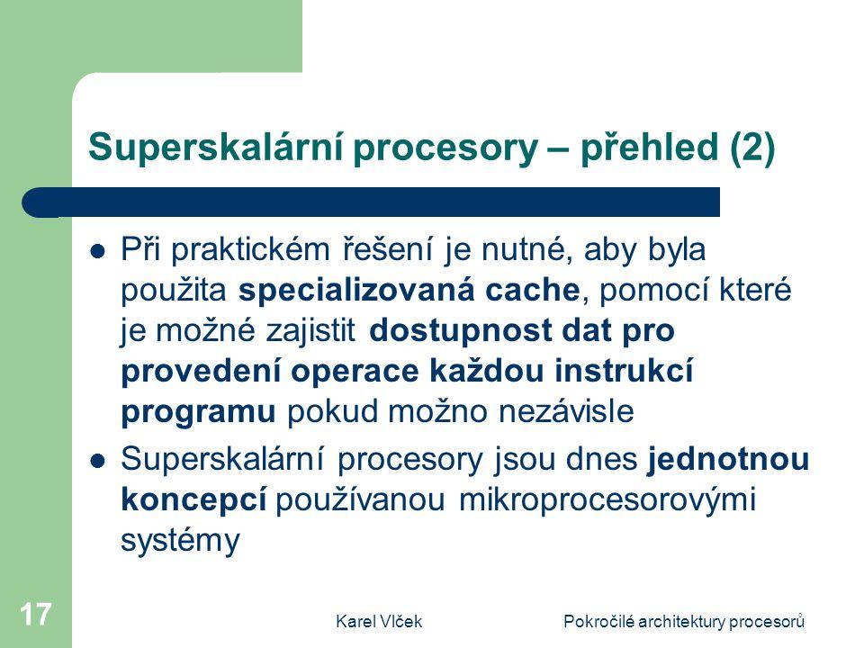 Karel VlčekPokročilé architektury procesorů 17 Superskalární procesory – přehled (2) Při praktickém řešení je nutné, aby byla použita specializovaná cache, pomocí které je možné zajistit dostupnost dat pro provedení operace každou instrukcí programu pokud možno nezávisle Superskalární procesory jsou dnes jednotnou koncepcí používanou mikroprocesorovými systémy