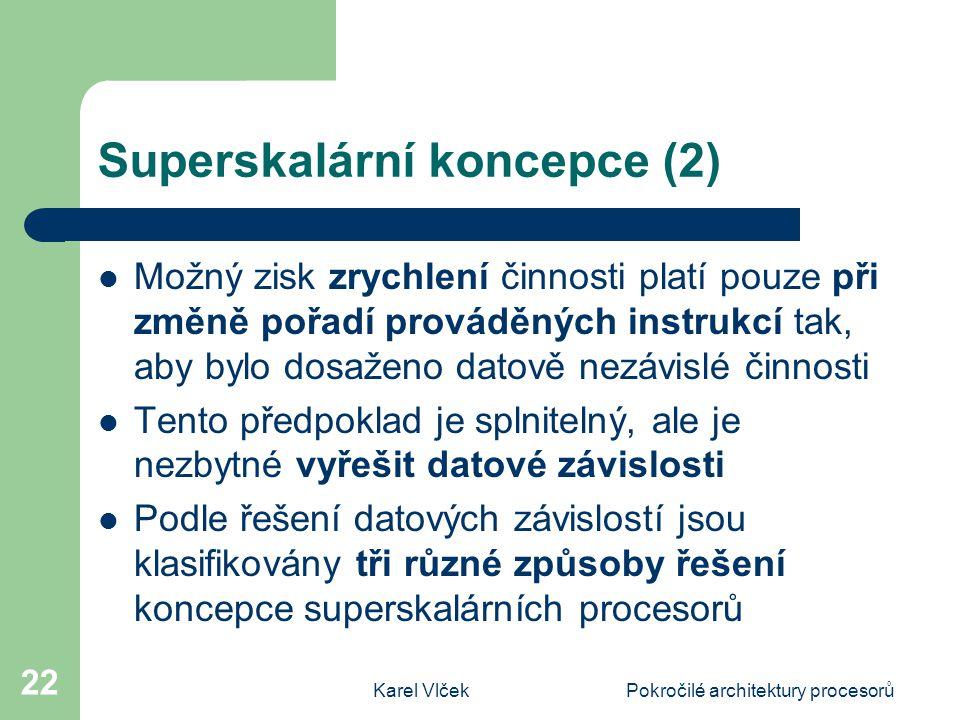 Karel VlčekPokročilé architektury procesorů 22 Superskalární koncepce (2) Možný zisk zrychlení činnosti platí pouze při změně pořadí prováděných instrukcí tak, aby bylo dosaženo datově nezávislé činnosti Tento předpoklad je splnitelný, ale je nezbytné vyřešit datové závislosti Podle řešení datových závislostí jsou klasifikovány tři různé způsoby řešení koncepce superskalárních procesorů