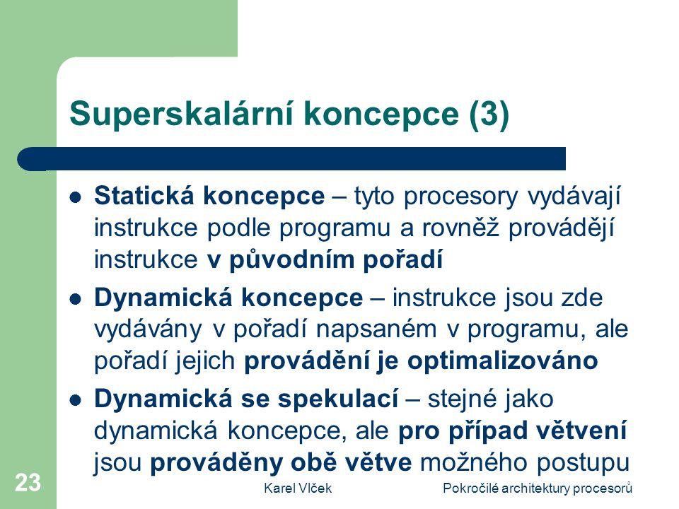 Karel VlčekPokročilé architektury procesorů 23 Superskalární koncepce (3) Statická koncepce – tyto procesory vydávají instrukce podle programu a rovněž provádějí instrukce v původním pořadí Dynamická koncepce – instrukce jsou zde vydávány v pořadí napsaném v programu, ale pořadí jejich provádění je optimalizováno Dynamická se spekulací – stejné jako dynamická koncepce, ale pro případ větvení jsou prováděny obě větve možného postupu