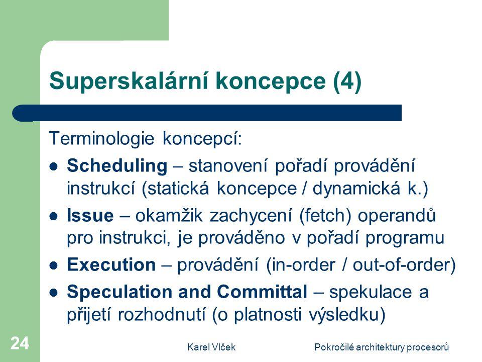 Karel VlčekPokročilé architektury procesorů 24 Superskalární koncepce (4) Terminologie koncepcí: Scheduling – stanovení pořadí provádění instrukcí (statická koncepce / dynamická k.) Issue – okamžik zachycení (fetch) operandů pro instrukci, je prováděno v pořadí programu Execution – provádění (in-order / out-of-order) Speculation and Committal – spekulace a přijetí rozhodnutí (o platnosti výsledku)