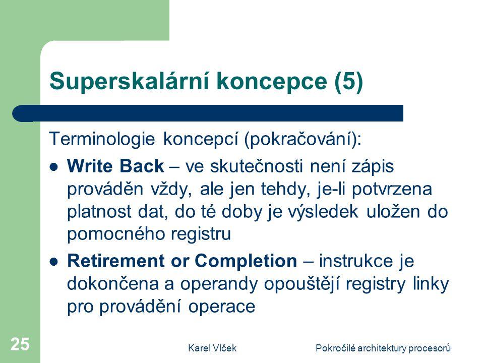 Karel VlčekPokročilé architektury procesorů 25 Superskalární koncepce (5) Terminologie koncepcí (pokračování): Write Back – ve skutečnosti není zápis prováděn vždy, ale jen tehdy, je-li potvrzena platnost dat, do té doby je výsledek uložen do pomocného registru Retirement or Completion – instrukce je dokončena a operandy opouštějí registry linky pro provádění operace