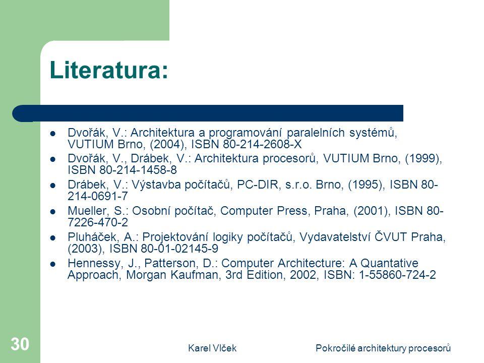 Karel VlčekPokročilé architektury procesorů 30 Literatura: Dvořák, V.: Architektura a programování paralelních systémů, VUTIUM Brno, (2004), ISBN 80-214-2608-X Dvořák, V., Drábek, V.: Architektura procesorů, VUTIUM Brno, (1999), ISBN 80-214-1458-8 Drábek, V.: Výstavba počítačů, PC-DIR, s.r.o.