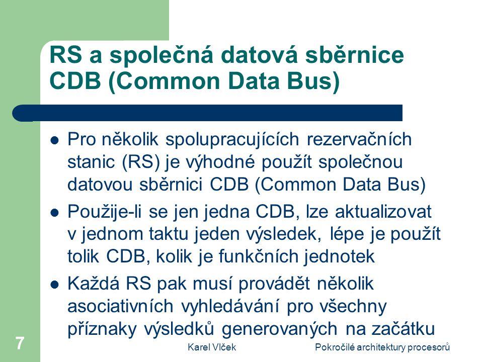 Karel VlčekPokročilé architektury procesorů 7 RS a společná datová sběrnice CDB (Common Data Bus) Pro několik spolupracujících rezervačních stanic (RS) je výhodné použít společnou datovou sběrnici CDB (Common Data Bus) Použije-li se jen jedna CDB, lze aktualizovat v jednom taktu jeden výsledek, lépe je použít tolik CDB, kolik je funkčních jednotek Každá RS pak musí provádět několik asociativních vyhledávání pro všechny příznaky výsledků generovaných na začátku