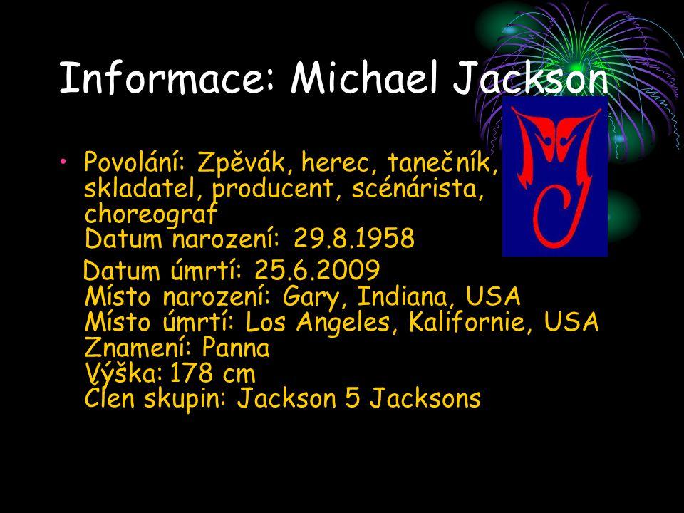 Informace: Michael Jackson Povolání: Zpěvák, herec, tanečník, skladatel, producent, scénárista, choreograf Datum narození: 29.8.1958 Datum úmrtí: 25.6