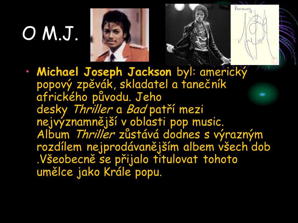 O M.J. Michael Joseph Jackson byl: americký popový zpěvák, skladatel a tanečník afrického původu. Jeho desky Thriller a Bad patří mezi nejvýznamnější