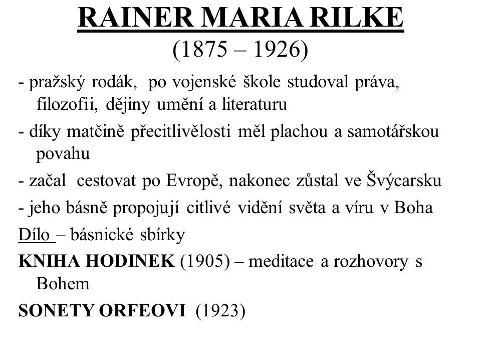 RAINER MARIA RILKE (1875 – 1926) - pražský rodák, po vojenské škole studoval práva, filozofii, dějiny umění a literaturu - díky matčině přecitlivělosti měl plachou a samotářskou povahu - začal cestovat po Evropě, nakonec zůstal ve Švýcarsku - jeho básně propojují citlivé vidění světa a víru v Boha Dílo – básnické sbírky KNIHA HODINEK (1905) – meditace a rozhovory s Bohem SONETY ORFEOVI (1923)