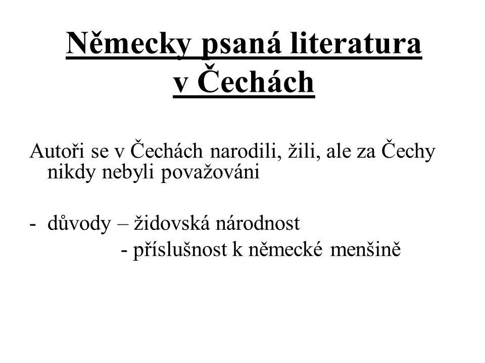Německy psaná literatura v Čechách Autoři se v Čechách narodili, žili, ale za Čechy nikdy nebyli považováni -důvody – židovská národnost - příslušnost k německé menšině