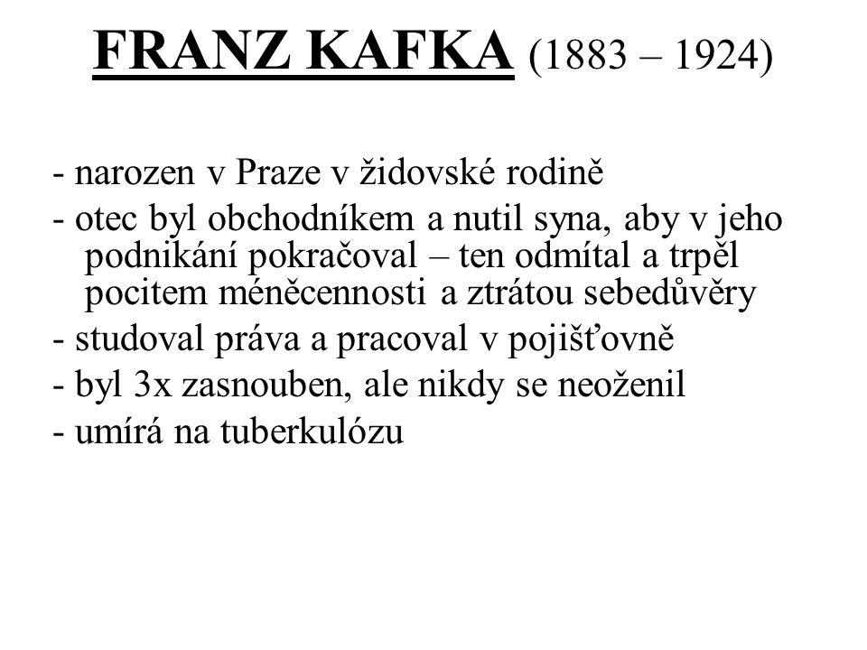FRANZ KAFKA (1883 – 1924) - narozen v Praze v židovské rodině - otec byl obchodníkem a nutil syna, aby v jeho podnikání pokračoval – ten odmítal a trpěl pocitem méněcennosti a ztrátou sebedůvěry - studoval práva a pracoval v pojišťovně - byl 3x zasnouben, ale nikdy se neoženil - umírá na tuberkulózu