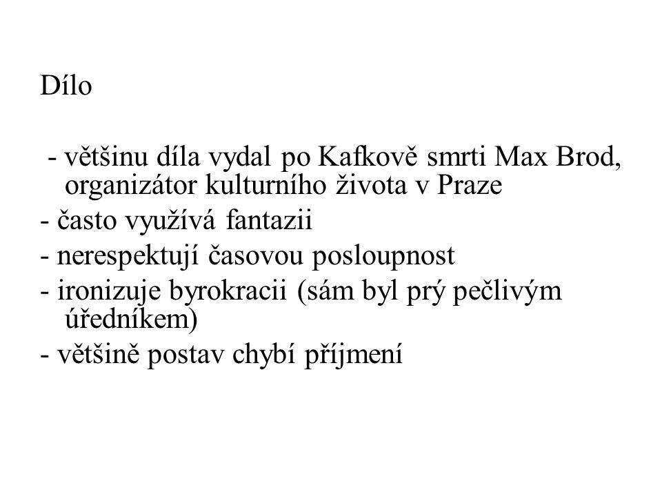 Dílo - většinu díla vydal po Kafkově smrti Max Brod, organizátor kulturního života v Praze - často využívá fantazii - nerespektují časovou posloupnost - ironizuje byrokracii (sám byl prý pečlivým úředníkem) - většině postav chybí příjmení