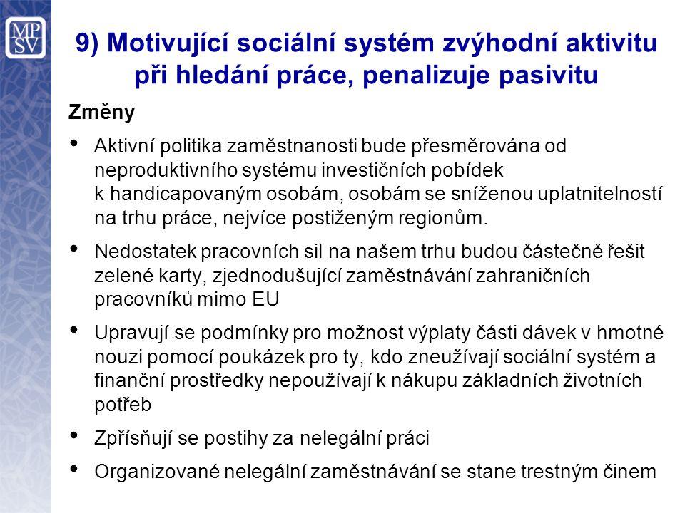 9) Motivující sociální systém zvýhodní aktivitu při hledání práce, penalizuje pasivitu Změny Aktivní politika zaměstnanosti bude přesměrována od neproduktivního systému investičních pobídek k handicapovaným osobám, osobám se sníženou uplatnitelností na trhu práce, nejvíce postiženým regionům.