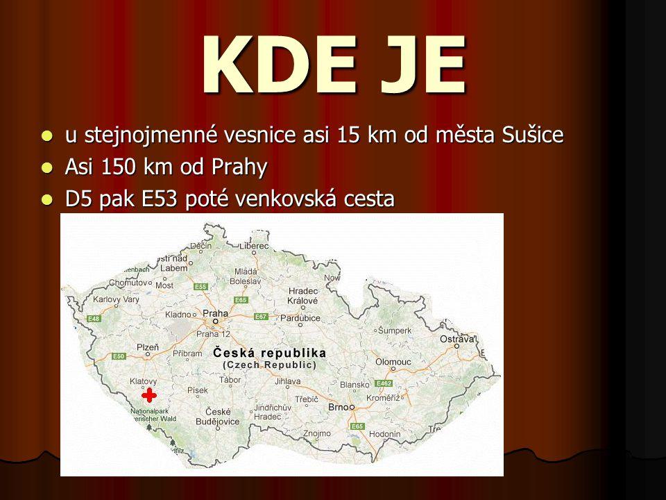 KDE JE u stejnojmenné vesnice asi 15 km od města Sušice u stejnojmenné vesnice asi 15 km od města Sušice Asi 150 km od Prahy Asi 150 km od Prahy D5 pa