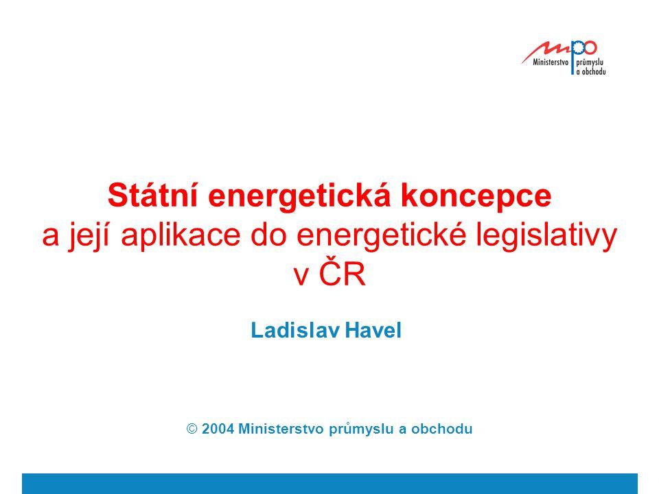 Státní energetická koncepce a její aplikace do energetické legislativy v ČR Ladislav Havel © 2004 Ministerstvo průmyslu a obchodu