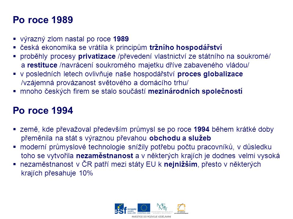 Po roce 1989  výrazný zlom nastal po roce 1989  česká ekonomika se vrátila k principům tržního hospodářství  proběhly procesy privatizace /převedení vlastnictví ze státního na soukromé/ a restituce /navrácení soukromého majetku dříve zabaveného vládou/  v posledních letech ovlivňuje naše hospodářství proces globalizace /vzájemná provázanost světového a domácího trhu/  mnoho českých firem se stalo součástí mezinárodních společností Po roce 1994  země, kde převažoval především průmysl se po roce 1994 během krátké doby přeměnila na stát s výraznou převahou obchodu a služeb  moderní průmyslové technologie snížily potřebu počtu pracovníků, v důsledku toho se vytvořila nezaměstnanost a v některých krajích je dodnes velmi vysoká  nezaměstnanost v ČR patří mezi státy EU k nejnižším, přesto v některých krajích přesahuje 10%