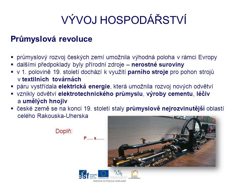 VÝVOJ HOSPODÁŘSTVÍ Průmyslová revoluce  průmyslový rozvoj českých zemí umožnila výhodná poloha v rámci Evropy  dalšími předpoklady byly přírodní zdroje – nerostné suroviny  v 1.