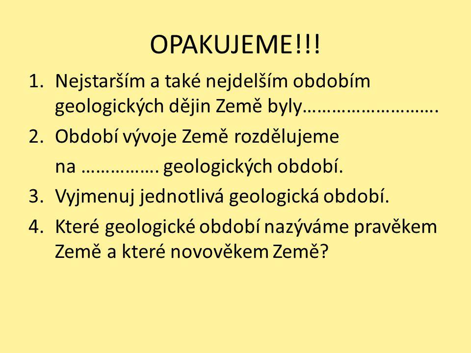 OPAKUJEME!!.1.Nejstarším a také nejdelším obdobím geologických dějin Země byly……………………….