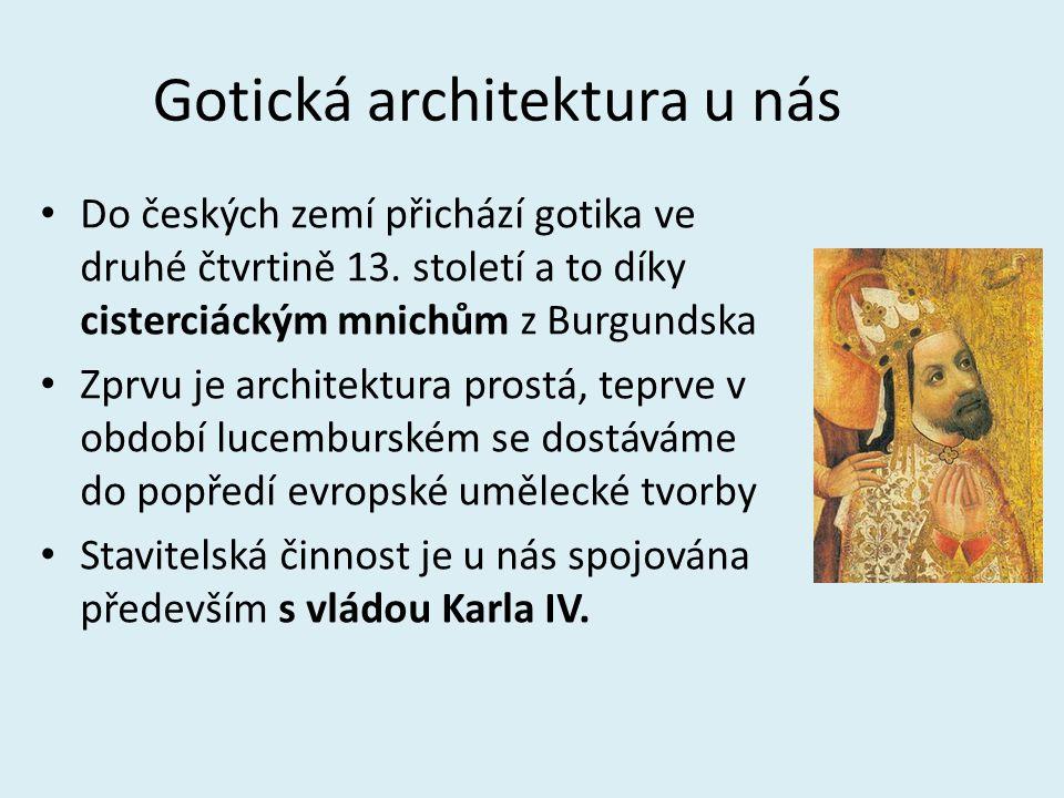 Gotická architektura u nás Do českých zemí přichází gotika ve druhé čtvrtině 13. století a to díky cisterciáckým mnichům z Burgundska Zprvu je archite