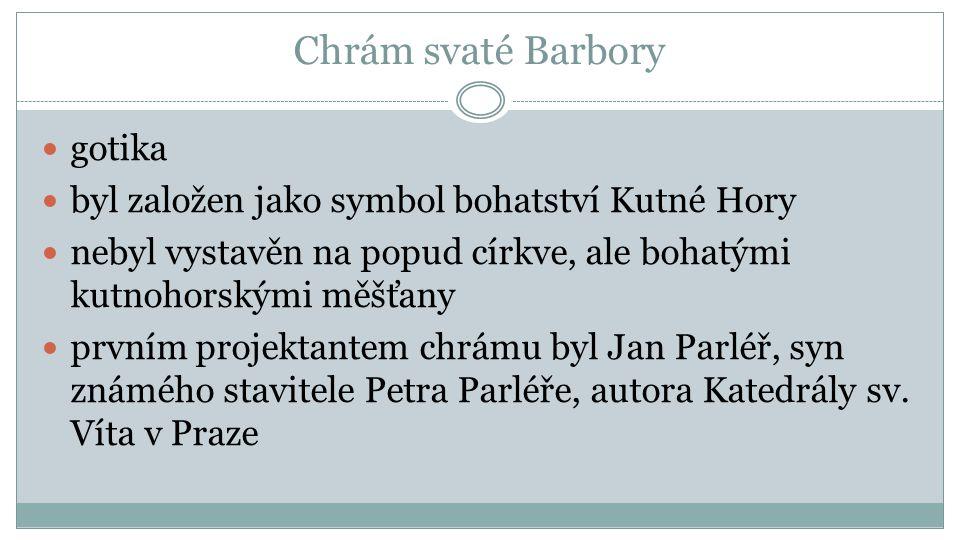 Chrám svaté Barbory gotika byl založen jako symbol bohatství Kutné Hory nebyl vystavěn na popud církve, ale bohatými kutnohorskými měšťany prvním projektantem chrámu byl Jan Parléř, syn známého stavitele Petra Parléře, autora Katedrály sv.