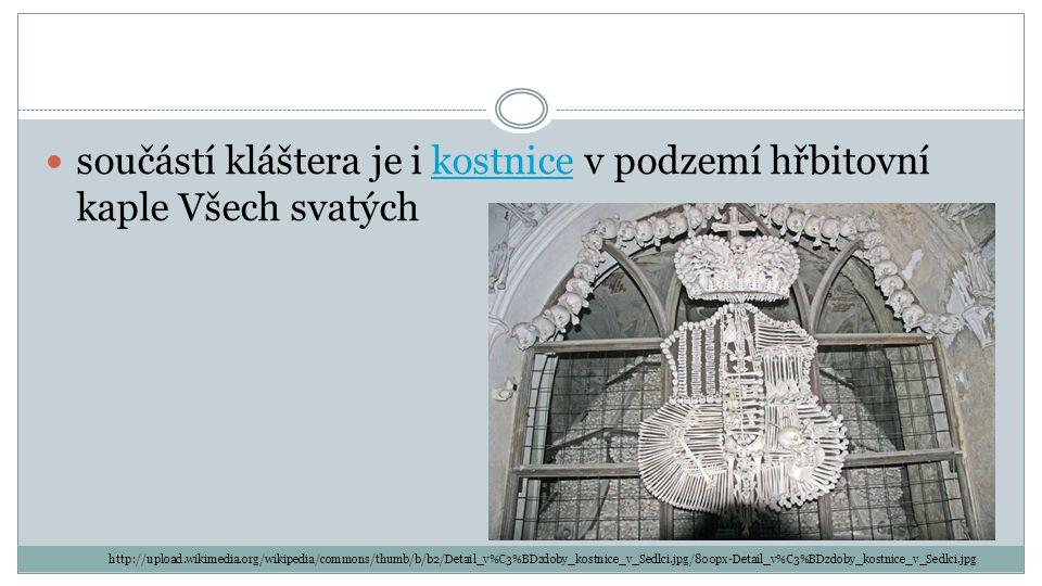 součástí kláštera je i kostnice v podzemí hřbitovní kaple Všech svatýchkostnice http://upload.wikimedia.org/wikipedia/commons/thumb/b/b2/Detail_v%C3%BDzdoby_kostnice_v_Sedlci.jpg/800px-Detail_v%C3%BDzdoby_kostnice_v_Sedlci.jpg