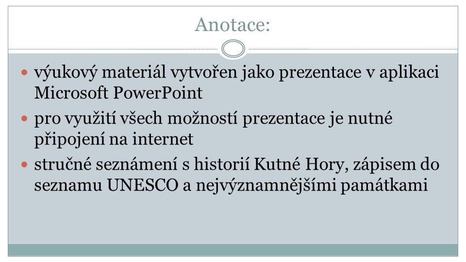 Anotace: výukový materiál vytvořen jako prezentace v aplikaci Microsoft PowerPoint pro využití všech možností prezentace je nutné připojení na internet stručné seznámení s historií Kutné Hory, zápisem do seznamu UNESCO a nejvýznamnějšími památkami