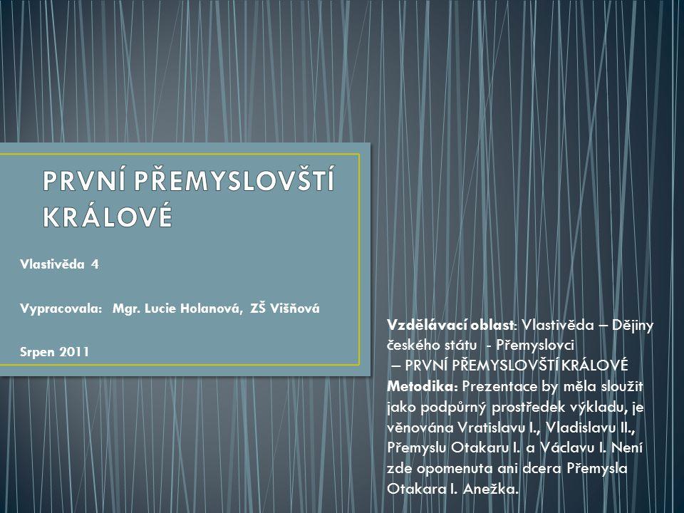 Vlastivěda 4 Vypracovala: Mgr. Lucie Holanová, ZŠ Višňová Srpen 2011 Vzdělávací oblast: Vlastivěda – Dějiny českého státu - Přemyslovci – PRVNÍ PŘEMYS