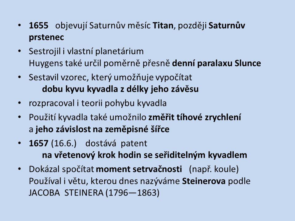 1655 objevují Saturnův měsíc Titan, později Saturnův prstenec Sestrojil i vlastní planetárium Huygens také určil poměrně přesně denní paralaxu Slunce Sestavil vzorec, který umožňuje vypočítat dobu kyvu kyvadla z délky jeho závěsu rozpracoval i teorii pohybu kyvadla Použití kyvadla také umožnilo změřit tíhové zrychlení a jeho závislost na zeměpisné šířce 1657 (16.6.) dostává patent na vřetenový krok hodin se seřiditelným kyvadlem Dokázal spočítat moment setrvačnosti (např.