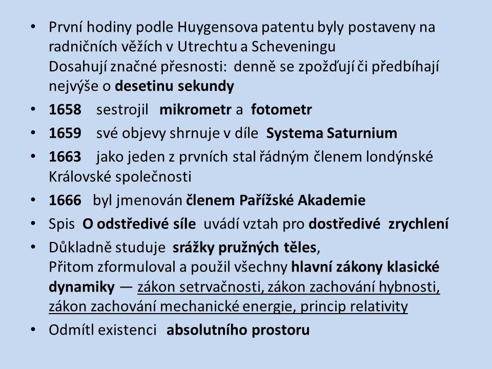 První hodiny podle Huygensova patentu byly postaveny na radničních věžích v Utrechtu a Scheveningu Dosahují značné přesnosti: denně se zpožďují či předbíhají nejvýše o desetinu sekundy 1658 sestrojil mikrometr a fotometr 1659 své objevy shrnuje v díle Systema Saturnium 1663 jako jeden z prvních stal řádným členem londýnské Královské společnosti 1666 byl jmenován členem Pařížské Akademie Spis O odstředivé síle uvádí vztah pro dostředivé zrychlení Důkladně studuje srážky pružných těles, Přitom zformuloval a použil všechny hlavní zákony klasické dynamiky — zákon setrvačnosti, zákon zachování hybnosti, zákon zachování mechanické energie, princip relativity Odmítl existenci absolutního prostoru