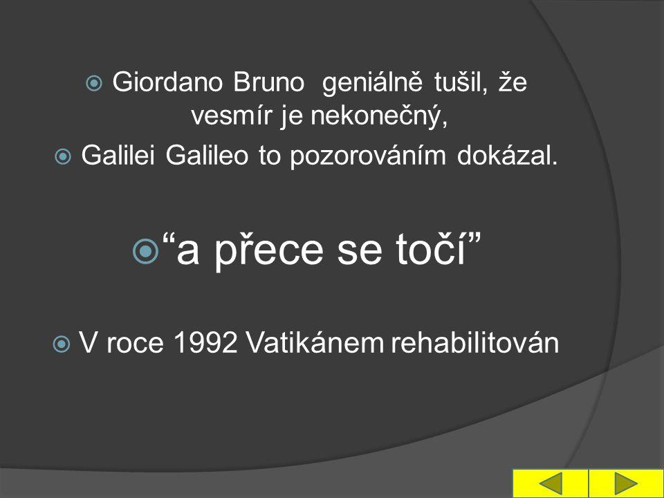  Giordano Bruno geniálně tušil, že vesmír je nekonečný,  Galilei Galileo to pozorováním dokázal.