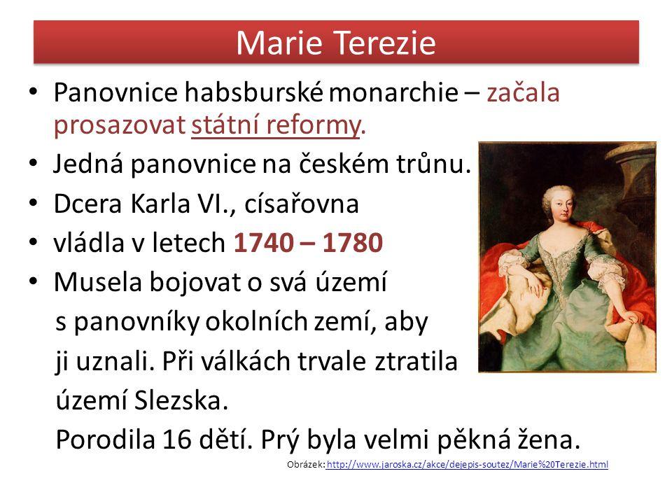 Reformy Marie Terezie 1.Zavedla stálé vojsko, začala budovat pevnosti 2.Začala sčítání obyvatelstva – kvůli daním 3.Daně platili všichni i bohatí 4.Snížila robotu na 3 dny v týdnu 5.Zakázala tělesné tresty a mučení obviněných 6.1774 zavedla povinnou šestiletou školní docházku 7.Nařídila soupis veškeré půdy Obrázek: http://www.pruvodce.com/terezin/index_en.php3http://www.pruvodce.com/terezin/index_en.php3