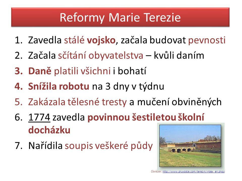 Reformy Marie Terezie 1.Zavedla stálé vojsko, začala budovat pevnosti 2.Začala sčítání obyvatelstva – kvůli daním 3.Daně platili všichni i bohatí 4.Sn