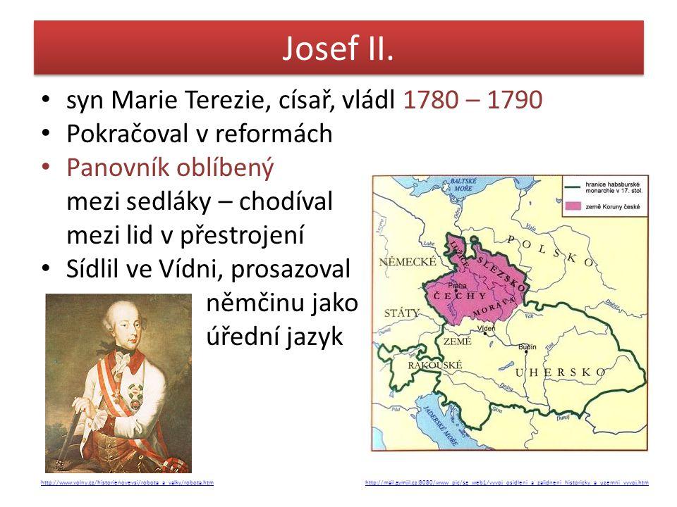 Josef II. syn Marie Terezie, císař, vládl 1780 – 1790 Pokračoval v reformách Panovník oblíbený mezi sedláky – chodíval mezi lid v přestrojení Sídlil v
