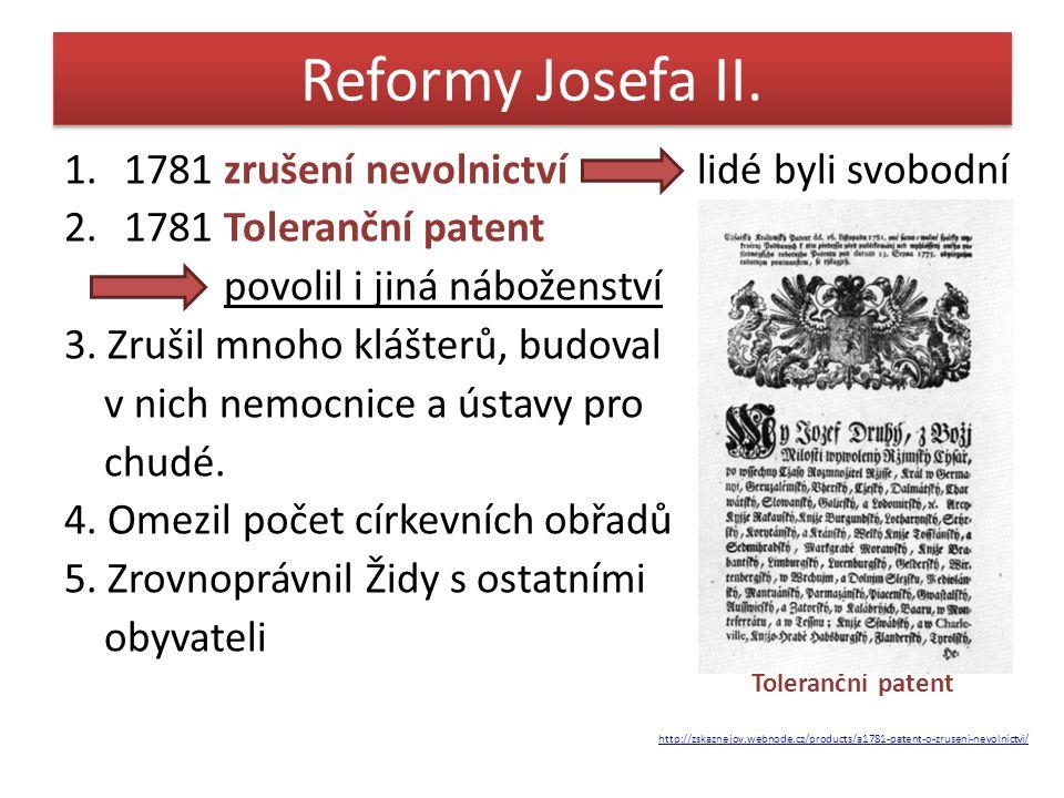 Reformy Josefa II. 1.1781 zrušení nevolnictví lidé byli svobodní 2.1781 Toleranční patent povolil i jiná náboženství 3. Zrušil mnoho klášterů, budoval
