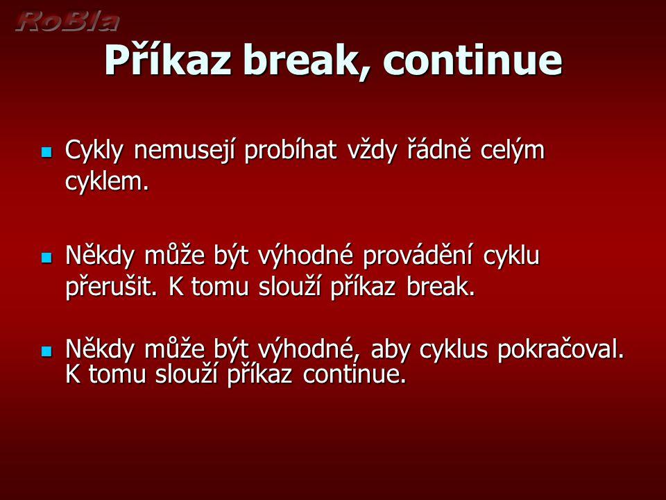 Příkaz break, continue Cykly nemusejí probíhat vždy řádně celým cyklem.