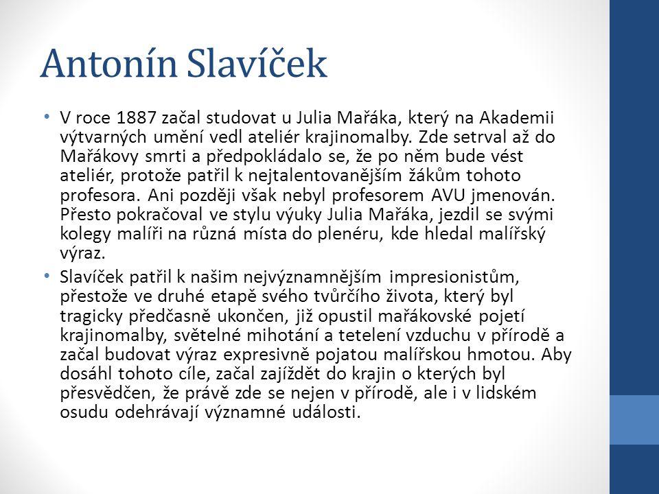 Antonín Slavíček V roce 1887 začal studovat u Julia Mařáka, který na Akademii výtvarných umění vedl ateliér krajinomalby. Zde setrval až do Mařákovy s