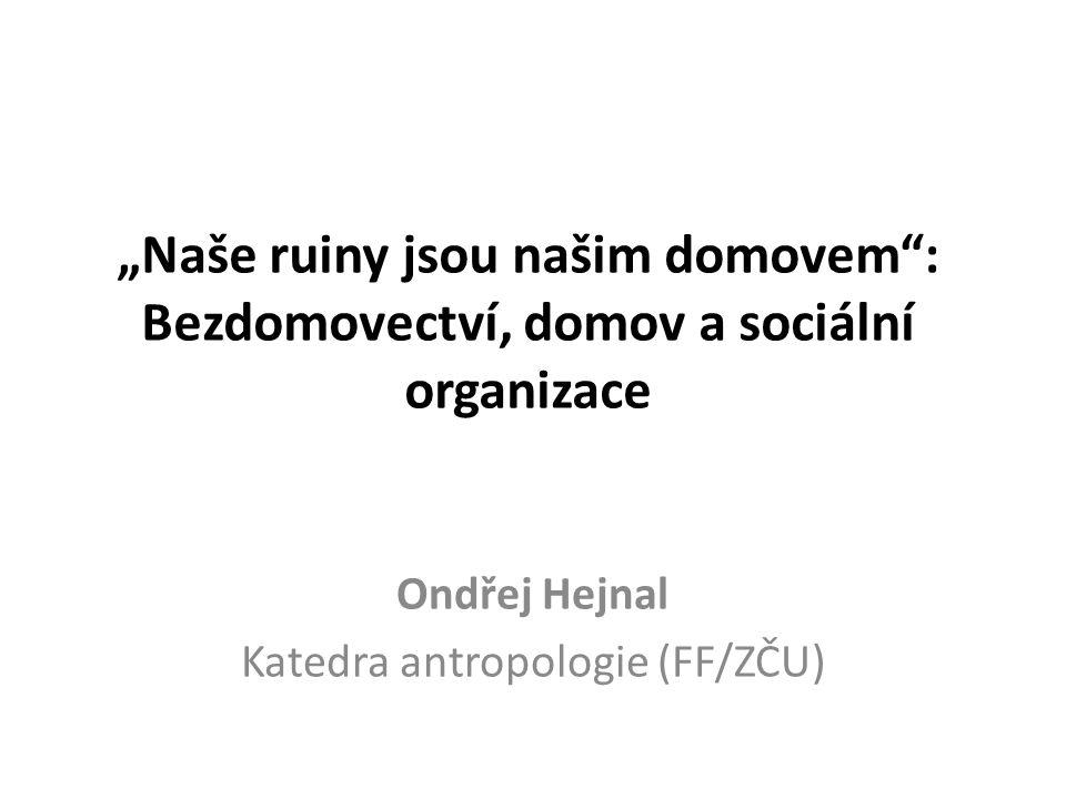 """""""Naše ruiny jsou našim domovem"""": Bezdomovectví, domov a sociální organizace Ondřej Hejnal Katedra antropologie (FF/ZČU)"""