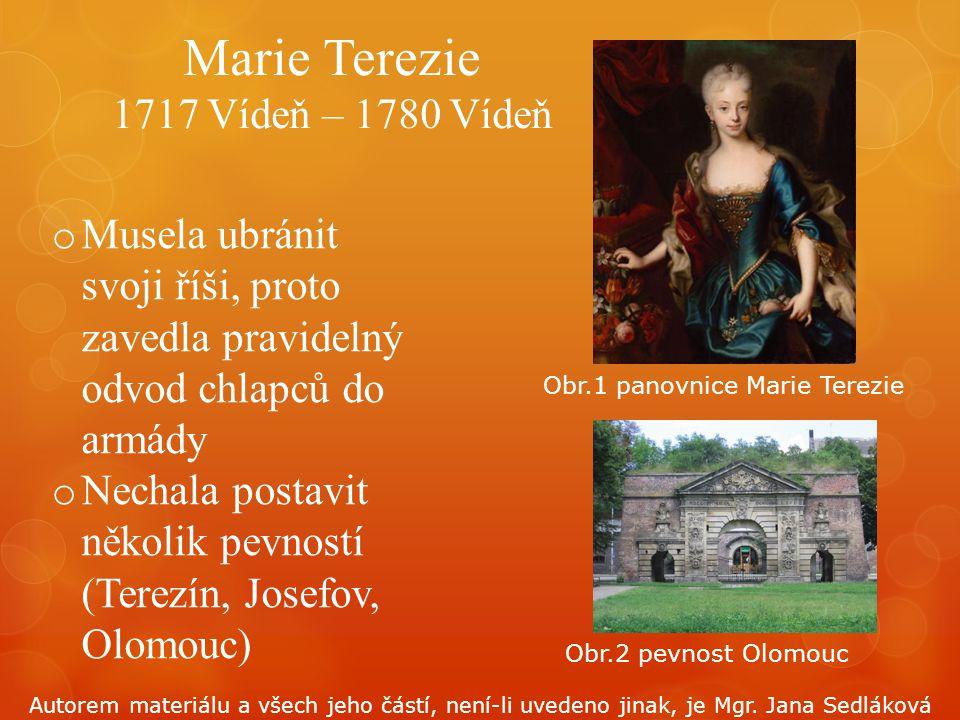 Marie Terezie 1717 Vídeň – 1780 Vídeň o Musela ubránit svoji říši, proto zavedla pravidelný odvod chlapců do armády o Nechala postavit několik pevnost