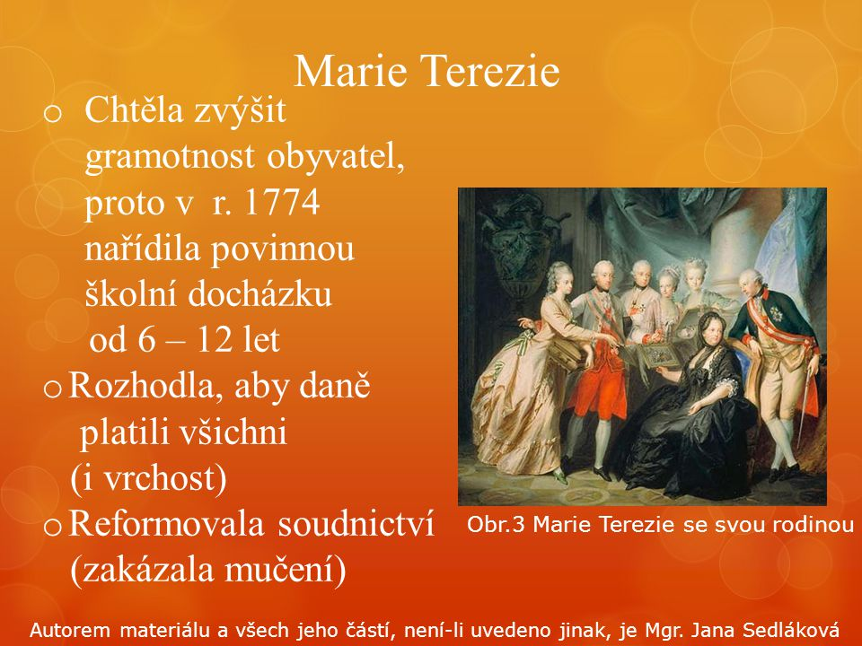 o Chtěla zvýšit gramotnost obyvatel, proto v r. 1774 nařídila povinnou školní docházku od 6 – 12 let o Rozhodla, aby daně platili všichni (i vrchost)