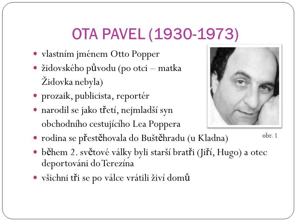 OTA PAVEL (1930-1973) vlastním jménem Otto Popper židovského p ů vodu (po otci – matka Židovka nebyla) prozaik, publicista, reportér narodil se jako t