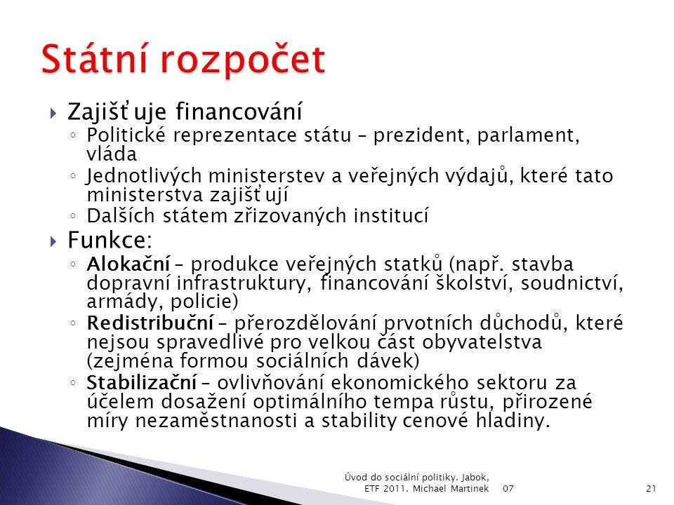  Zajišťuje financování ◦ Politické reprezentace státu – prezident, parlament, vláda ◦ Jednotlivých ministerstev a veřejných výdajů, které tato ministerstva zajišťují ◦ Dalších státem zřizovaných institucí  Funkce: ◦ Alokační – produkce veřejných statků (např.