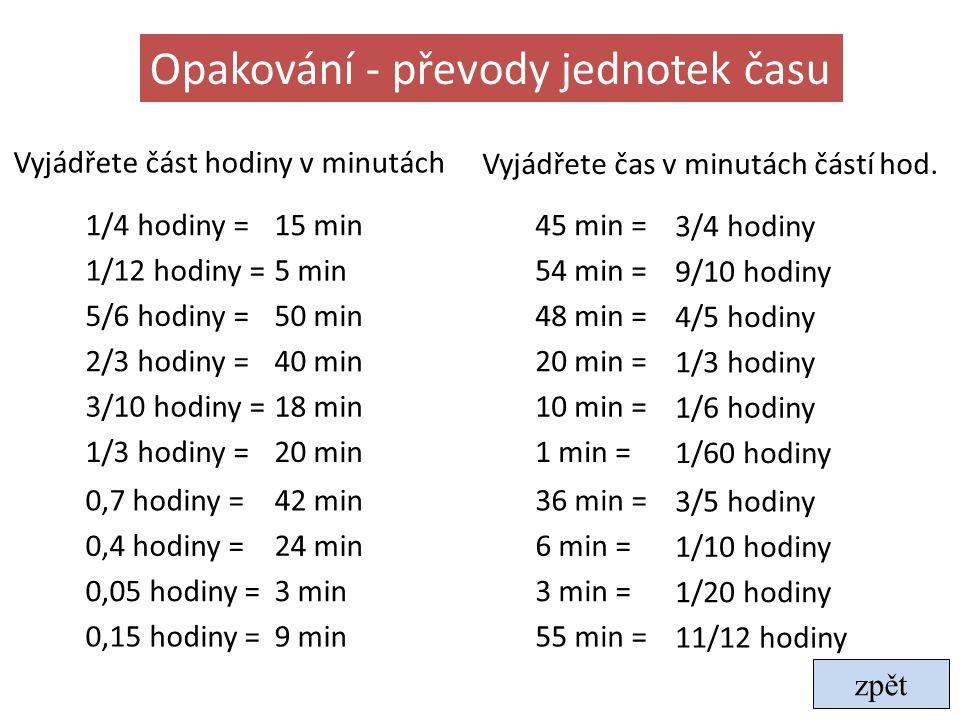 Opakování - převody jednotek času Vyjádřete část hodiny v minutách 1/4 hodiny =15 min 1/12 hodiny =5 min 5/6 hodiny =50 min 2/3 hodiny =40 min 3/10 ho
