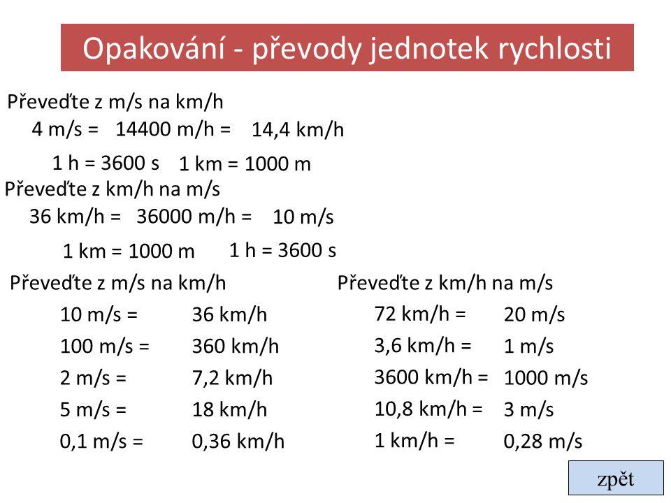 Opakování - převody jednotek rychlosti Převeďte z m/s na km/h 10 m/s =36 km/h 100 m/s =360 km/h 2 m/s =7,2 km/h 5 m/s =18 km/h 0,1 m/s =0,36 km/h Přev