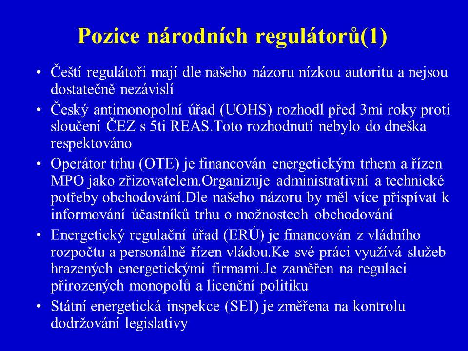 Pozice národních regulátorů(1) Čeští regulátoři mají dle našeho názoru nízkou autoritu a nejsou dostatečně nezávislí Český antimonopolní úřad (UOHS) rozhodl před 3mi roky proti sloučení ČEZ s 5ti REAS.Toto rozhodnutí nebylo do dneška respektováno Operátor trhu (OTE) je financován energetickým trhem a řízen MPO jako zřizovatelem.Organizuje administrativní a technické potřeby obchodování.Dle našeho názoru by měl více přispívat k informování účastníků trhu o možnostech obchodování Energetický regulační úřad (ERÚ) je financován z vládního rozpočtu a personálně řízen vládou.Ke své práci využívá služeb hrazených energetickými firmami.Je zaměřen na regulaci přirozených monopolů a licenční politiku Státní energetická inspekce (SEI) je změřena na kontrolu dodržování legislativy