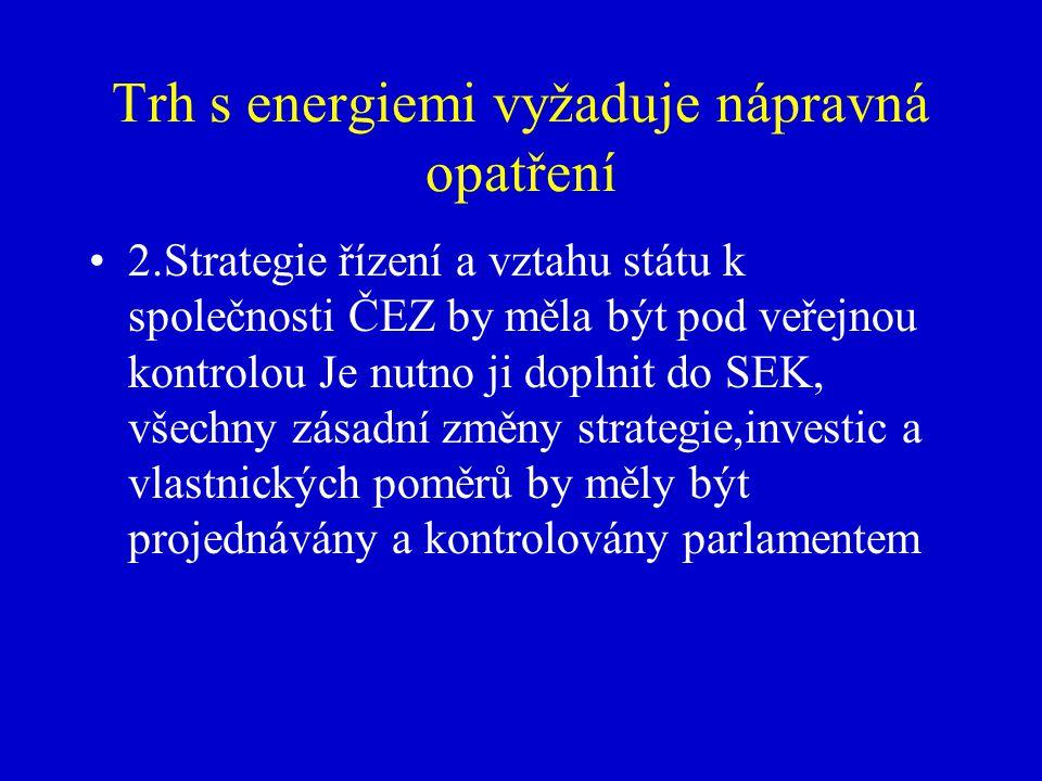 Trh s energiemi vyžaduje nápravná opatření 2.Strategie řízení a vztahu státu k společnosti ČEZ by měla být pod veřejnou kontrolou Je nutno ji doplnit do SEK, všechny zásadní změny strategie,investic a vlastnických poměrů by měly být projednávány a kontrolovány parlamentem