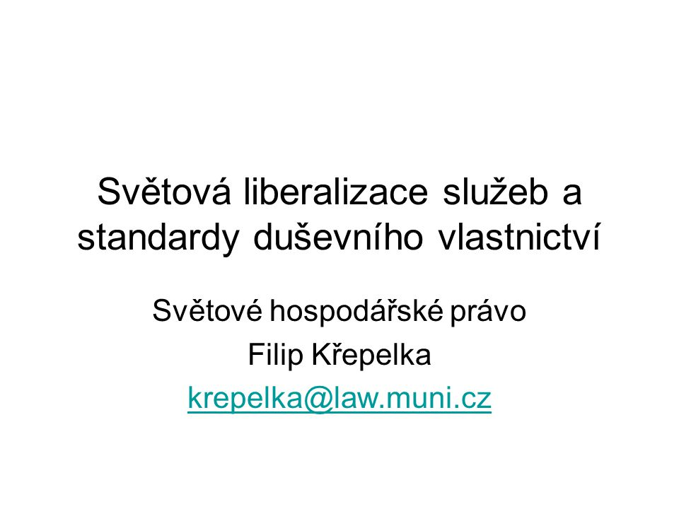 Světová liberalizace služeb a standardy duševního vlastnictví Světové hospodářské právo Filip Křepelka krepelka@law.muni.cz