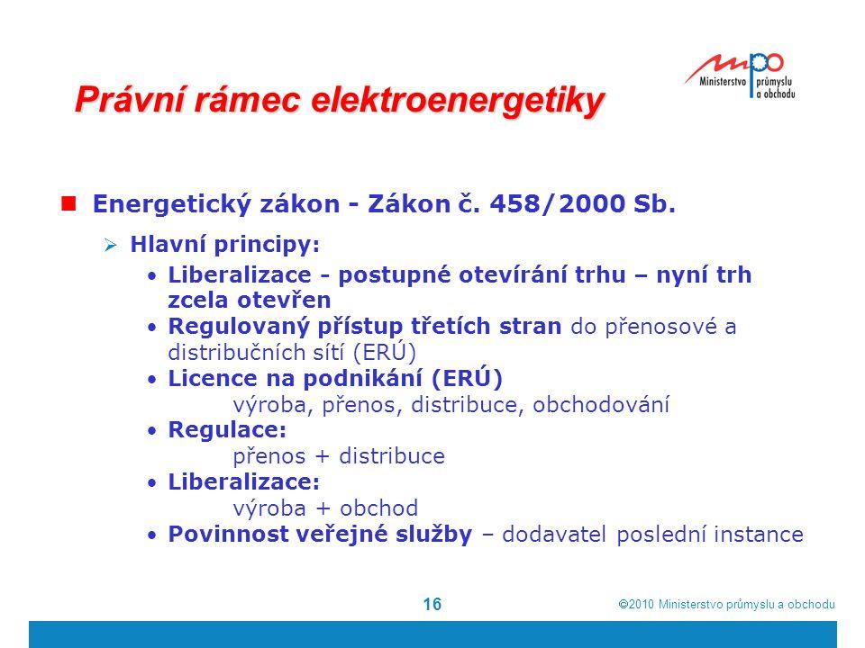  2010  Ministerstvo průmyslu a obchodu 16 Právní rámec elektroenergetiky Energetický zákon - Zákon č. 458/2000 Sb.  Hlavní principy: Liberalizace