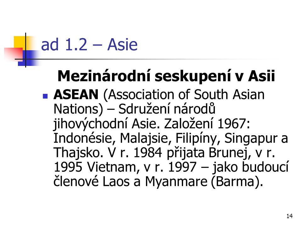 14 ad 1.2 – Asie Mezinárodní seskupení v Asii ASEAN (Association of South Asian Nations) – Sdružení národů jihovýchodní Asie.