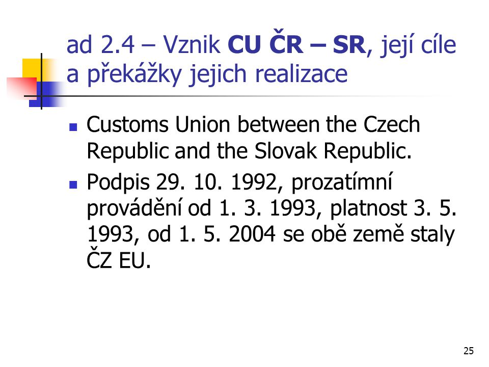 25 ad 2.4 – Vznik CU ČR – SR, její cíle a překážky jejich realizace Customs Union between the Czech Republic and the Slovak Republic.
